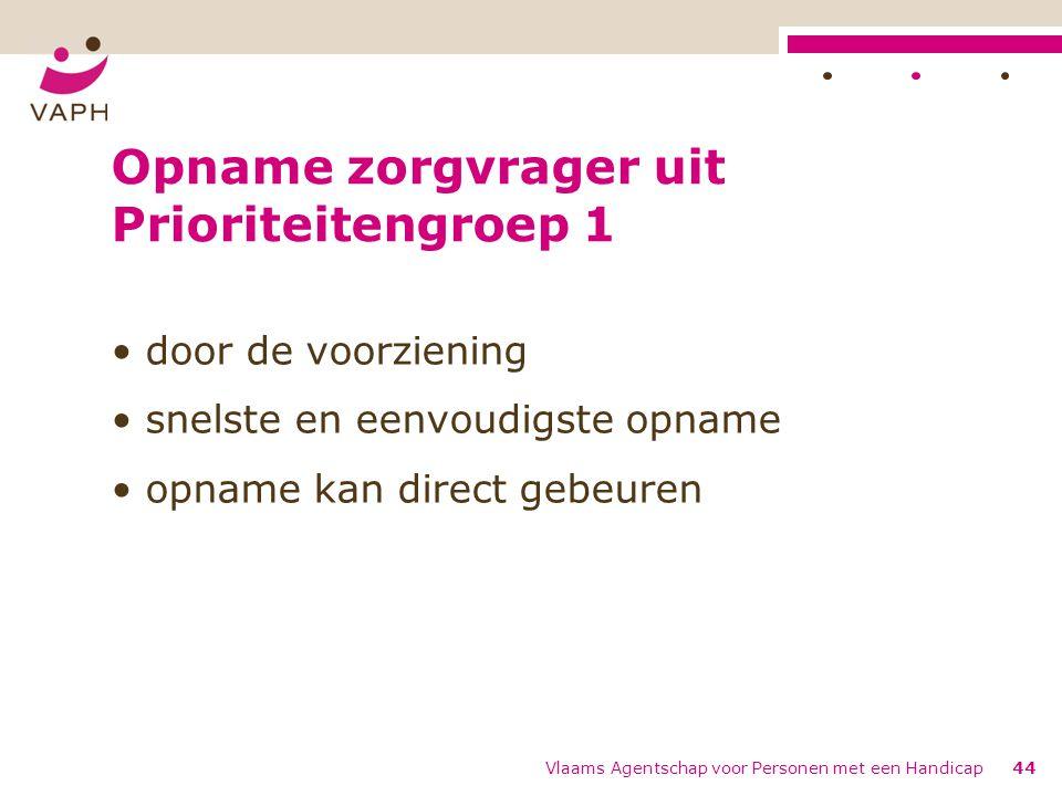 Opname zorgvrager uit Prioriteitengroep 1 door de voorziening snelste en eenvoudigste opname opname kan direct gebeuren Vlaams Agentschap voor Personen met een Handicap44