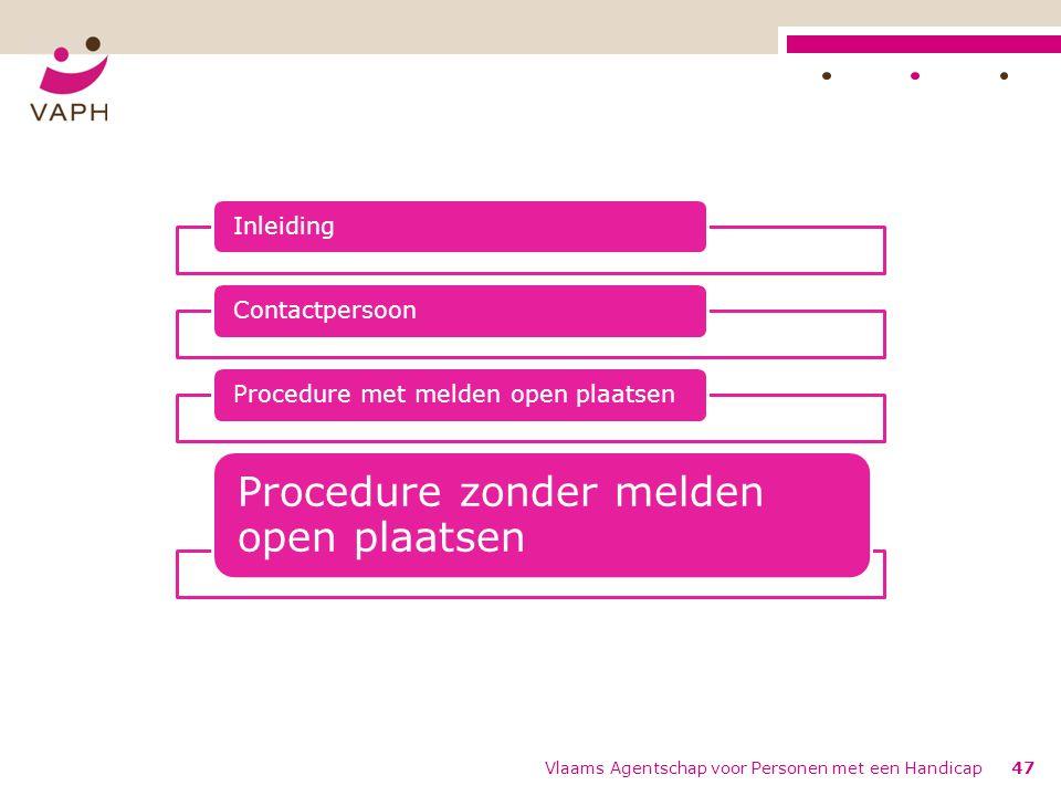 Vlaams Agentschap voor Personen met een Handicap47 InleidingContactpersoonProcedure met melden open plaatsen Procedure zonder melden open plaatsen