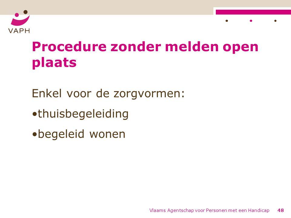 Procedure zonder melden open plaats Enkel voor de zorgvormen: thuisbegeleiding begeleid wonen Vlaams Agentschap voor Personen met een Handicap48