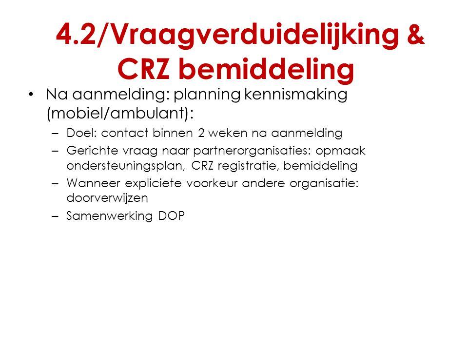 4.2/Vraagverduidelijking & CRZ bemiddeling Na aanmelding: planning kennismaking (mobiel/ambulant): – Doel: contact binnen 2 weken na aanmelding – Geri