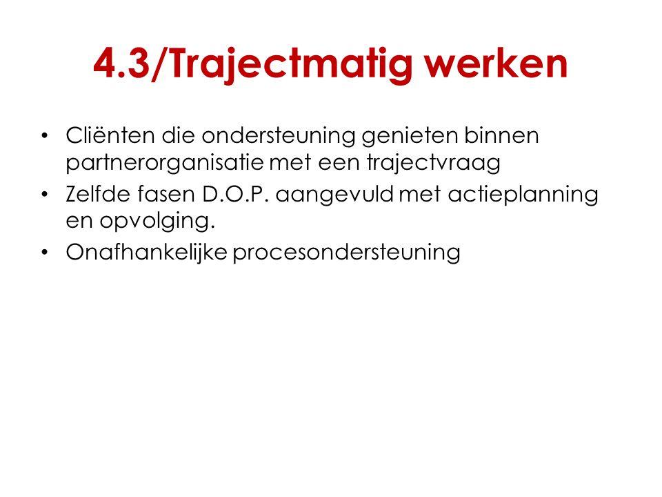 4.3/Trajectmatig werken Cliënten die ondersteuning genieten binnen partnerorganisatie met een trajectvraag Zelfde fasen D.O.P. aangevuld met actieplan