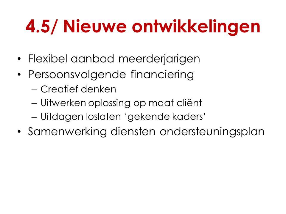 4.5/ Nieuwe ontwikkelingen Flexibel aanbod meerderjarigen Persoonsvolgende financiering – Creatief denken – Uitwerken oplossing op maat cliënt – Uitda