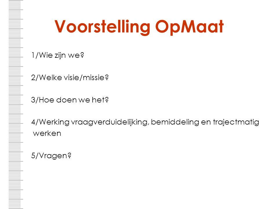 Voorstelling OpMaat 1/Wie zijn we? 2/Welke visie/missie? 3/Hoe doen we het? 4/Werking vraagverduidelijking, bemiddeling en trajectmatig werken 5/Vrage
