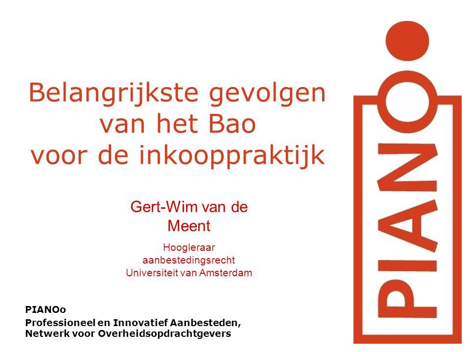 Belangrijkste gevolgen van het Bao voor de inkooppraktijk PIANOo Professioneel en Innovatief Aanbesteden, Netwerk voor Overheidsopdrachtgevers Gert-Wim van de Meent Hoogleraar aanbestedingsrecht Universiteit van Amsterdam