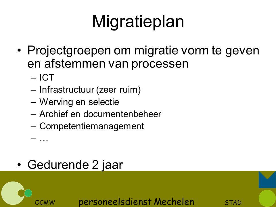 OCMW personeelsdienst Mechelen STAD Migratieplan Projectgroepen om migratie vorm te geven en afstemmen van processen –ICT –Infrastructuur (zeer ruim)