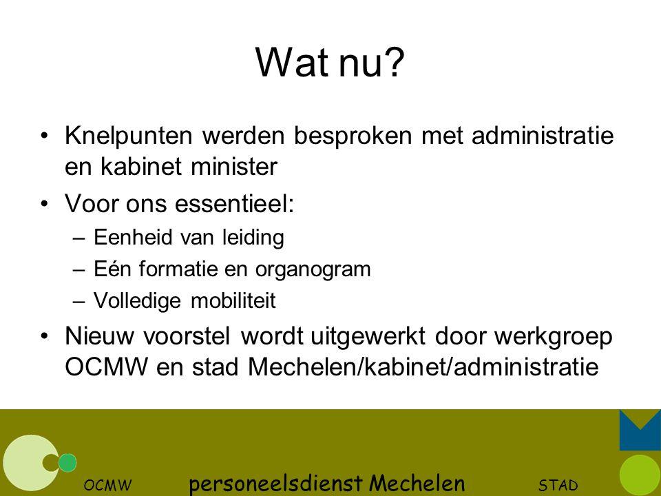 OCMW personeelsdienst Mechelen STAD Wat nu? Knelpunten werden besproken met administratie en kabinet minister Voor ons essentieel: –Eenheid van leidin