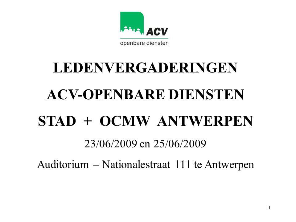1 LEDENVERGADERINGEN ACV-OPENBARE DIENSTEN STAD + OCMW ANTWERPEN 23/06/2009 en 25/06/2009 Auditorium – Nationalestraat 111 te Antwerpen