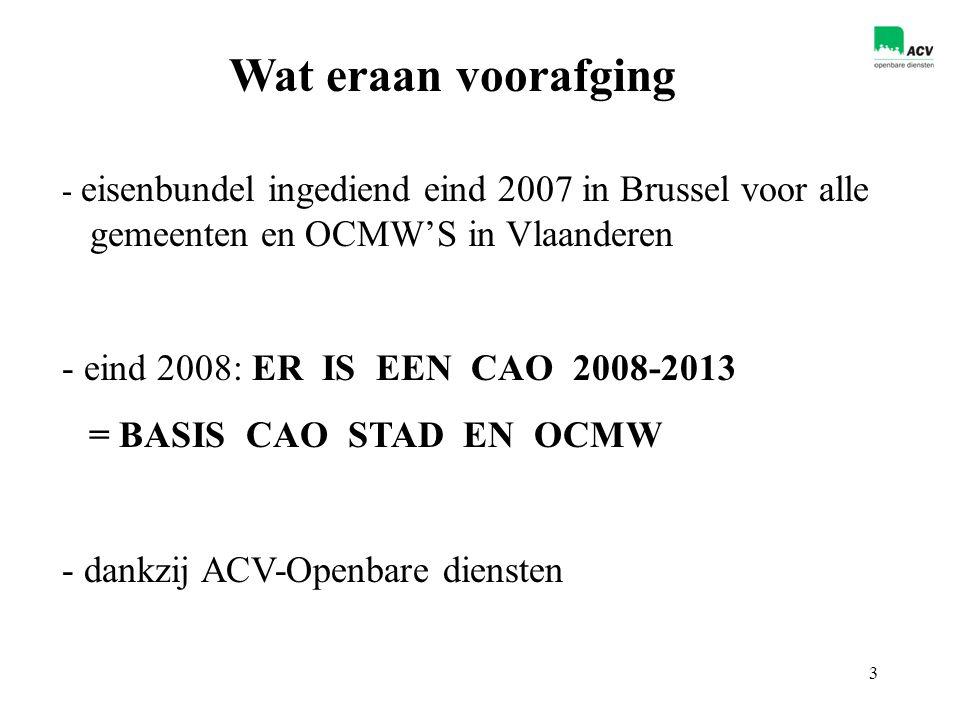 3 Wat eraan voorafging - eisenbundel ingediend eind 2007 in Brussel voor alle gemeenten en OCMW'S in Vlaanderen - eind 2008: ER IS EEN CAO 2008-2013 = BASIS CAO STAD EN OCMW - dankzij ACV-Openbare diensten