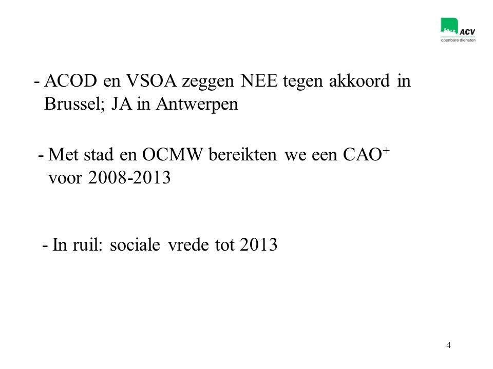 4 -ACOD en VSOA zeggen NEE tegen akkoord in Brussel; JA in Antwerpen -Met stad en OCMW bereikten we een CAO + voor 2008-2013 -In ruil: sociale vrede tot 2013