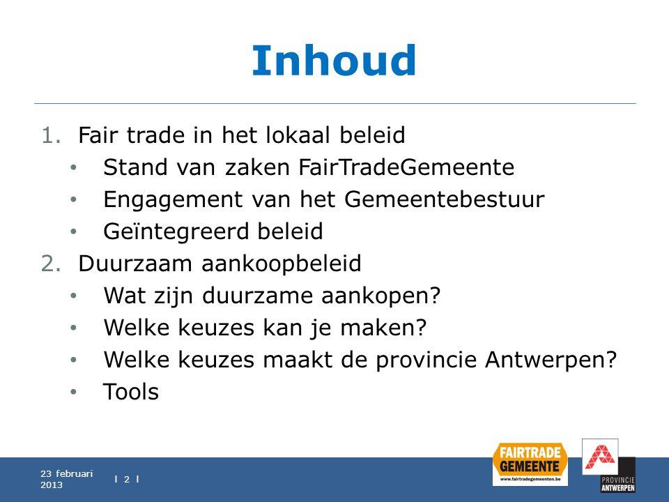 Inhoud 23 februari 2013 l 2 l 1.Fair trade in het lokaal beleid Stand van zaken FairTradeGemeente Engagement van het Gemeentebestuur Geïntegreerd bele