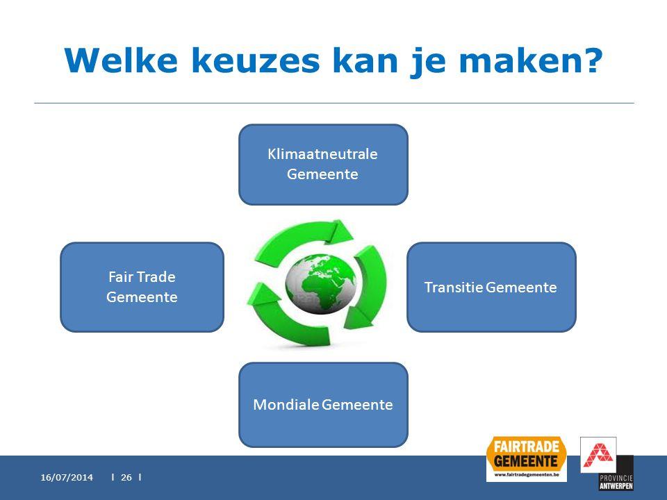 Welke keuzes kan je maken? 16/07/2014 l 26 l Klimaatneutrale Gemeente Fair Trade Gemeente Transitie Gemeente Mondiale Gemeente