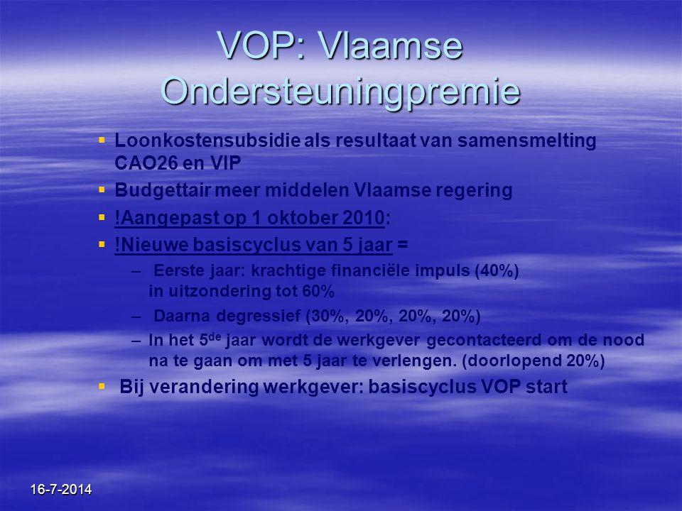 16-7-2014 VOP: Vlaamse Ondersteuningpremie   Loonkostensubsidie als resultaat van samensmelting CAO26 en VIP   Budgettair meer middelen Vlaamse re