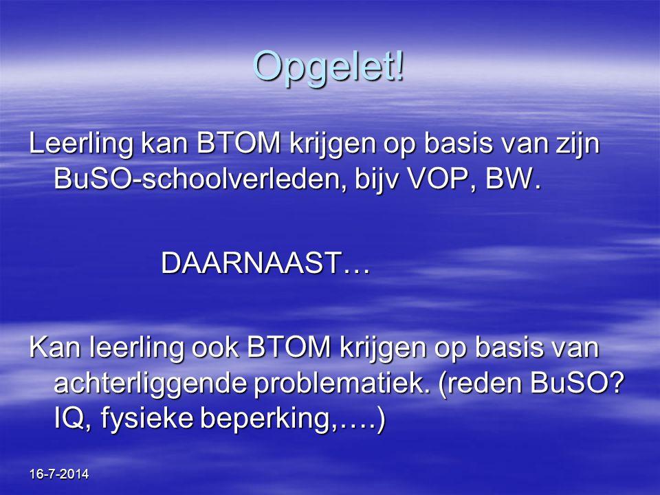 16-7-2014 Opgelet! Leerling kan BTOM krijgen op basis van zijn BuSO-schoolverleden, bijv VOP, BW. DAARNAAST… Kan leerling ook BTOM krijgen op basis va