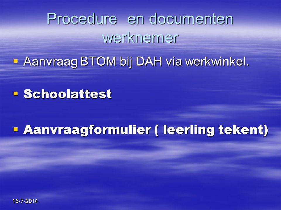 16-7-2014 Procedure en documenten werknemer  Aanvraag BTOM bij DAH via werkwinkel.  Schoolattest  Aanvraagformulier ( leerling tekent)