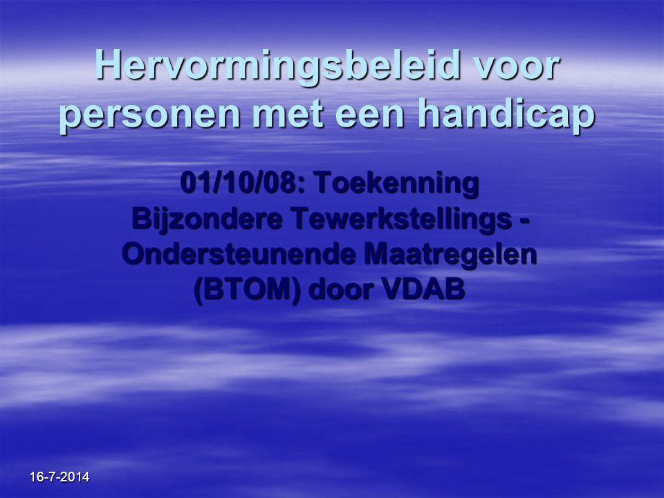 16-7-2014 Hervormingsbeleid voor personen met een handicap 01/10/08: Toekenning Bijzondere Tewerkstellings - Ondersteunende Maatregelen (BTOM) door VD