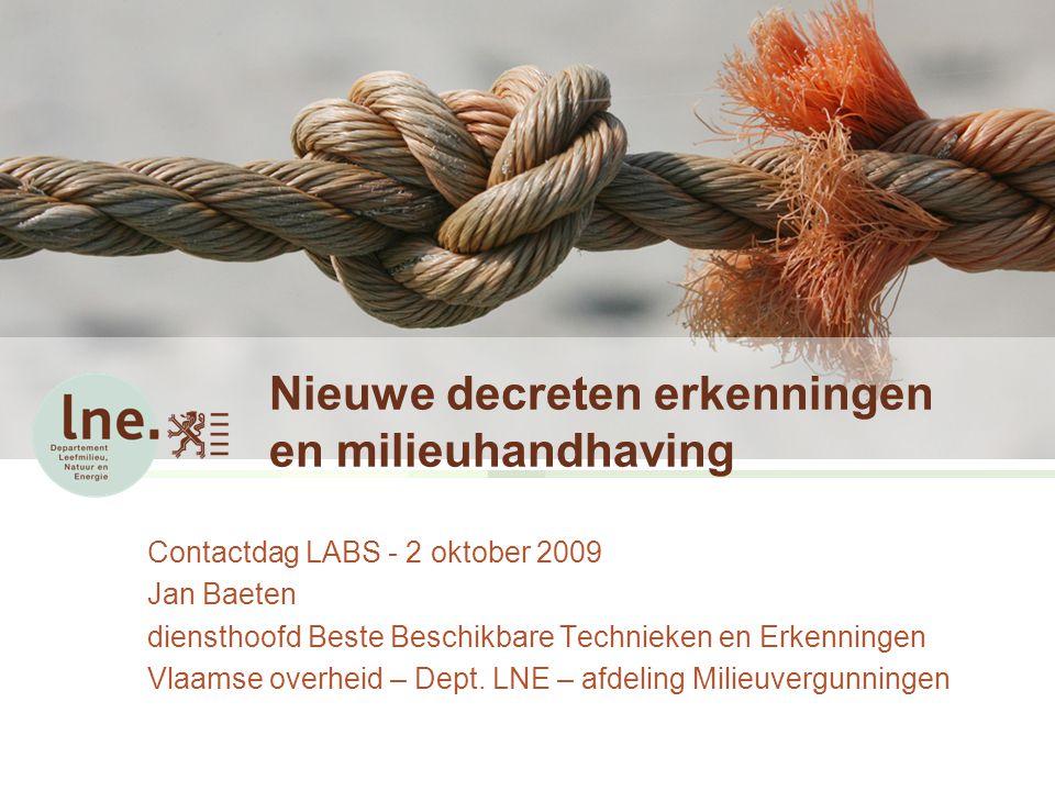 Nieuwe decreten erkenningen en milieuhandhaving Contactdag LABS - 2 oktober 2009 Jan Baeten diensthoofd Beste Beschikbare Technieken en Erkenningen Vlaamse overheid – Dept.