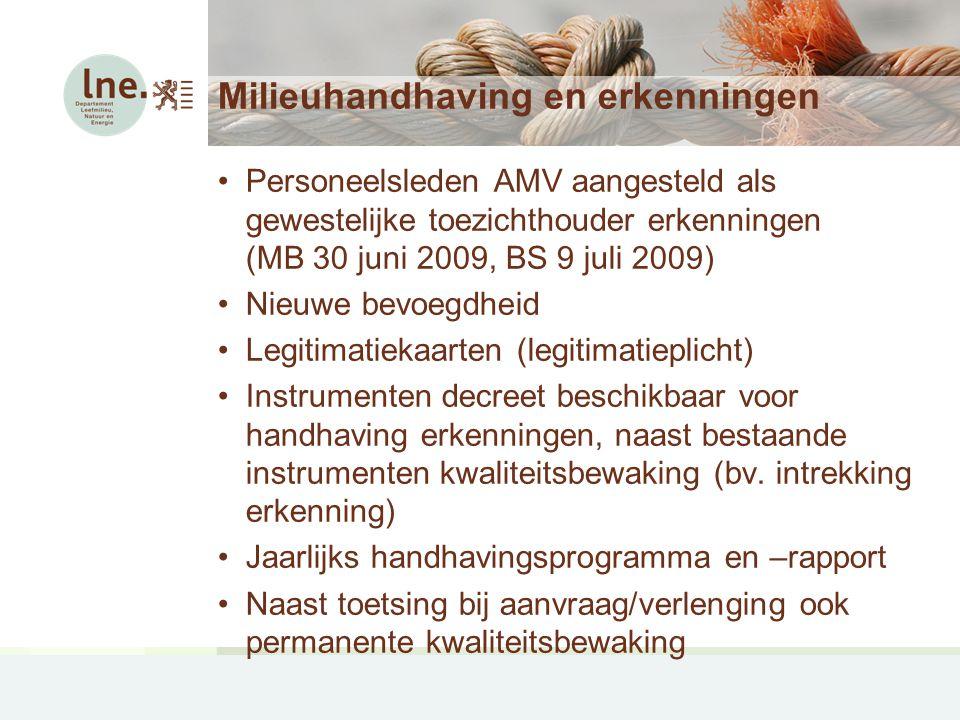 Milieuhandhaving en erkenningen Personeelsleden AMV aangesteld als gewestelijke toezichthouder erkenningen (MB 30 juni 2009, BS 9 juli 2009) Nieuwe bevoegdheid Legitimatiekaarten (legitimatieplicht) Instrumenten decreet beschikbaar voor handhaving erkenningen, naast bestaande instrumenten kwaliteitsbewaking (bv.