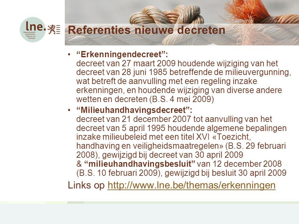 Referenties nieuwe decreten Erkenningendecreet : decreet van 27 maart 2009 houdende wijziging van het decreet van 28 juni 1985 betreffende de milieuvergunning, wat betreft de aanvulling met een regeling inzake erkenningen, en houdende wijziging van diverse andere wetten en decreten (B.S.