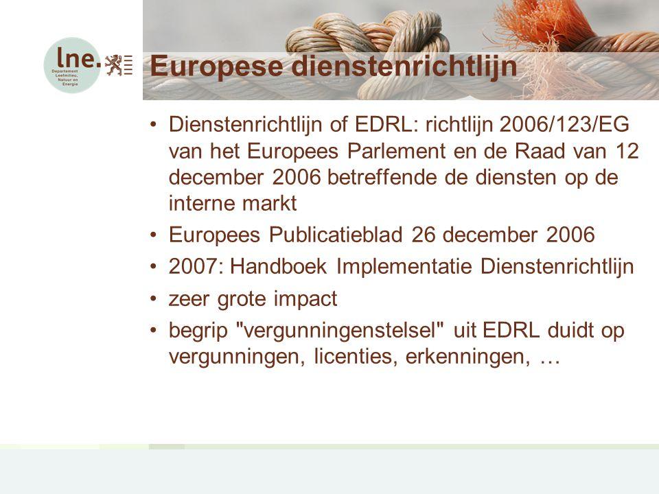 Europese dienstenrichtlijn Dienstenrichtlijn of EDRL: richtlijn 2006/123/EG van het Europees Parlement en de Raad van 12 december 2006 betreffende de diensten op de interne markt Europees Publicatieblad 26 december 2006 2007: Handboek Implementatie Dienstenrichtlijn zeer grote impact begrip vergunningenstelsel uit EDRL duidt op vergunningen, licenties, erkenningen, …