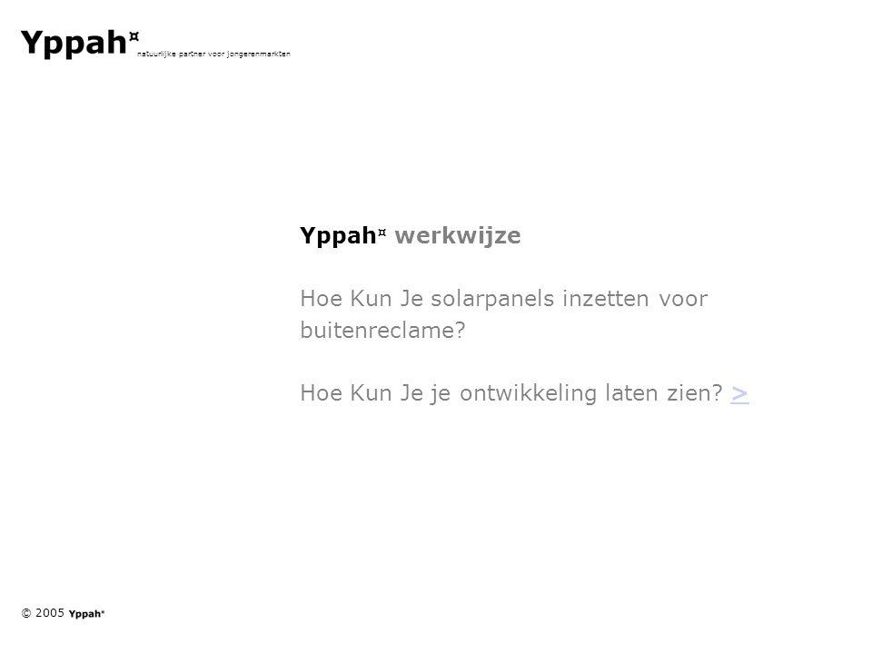 © 2005 natuurlijke partner voor jongerenmarkten Yppah ¤ werkwijze Hoe Kun Je solarpanels inzetten voor buitenreclame? Hoe Kun Je je ontwikkeling laten