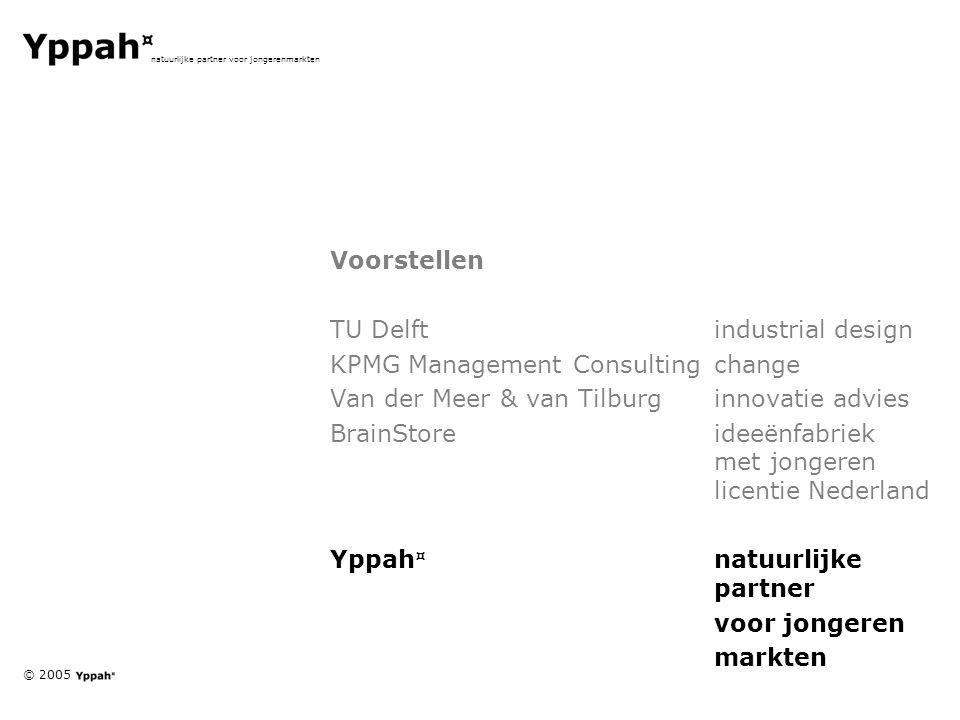 © 2005 natuurlijke partner voor jongerenmarkten Voorstellen TU Delftindustrial design KPMG Management Consultingchange Van der Meer & van Tilburginnovatie advies BrainStoreideeënfabriek met jongeren licentie Nederland Yppah ¤ natuurlijke partner voor jongeren markten