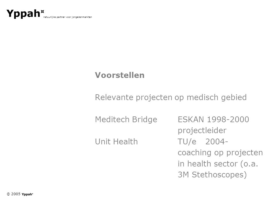 © 2005 natuurlijke partner voor jongerenmarkten Voorstellen Relevante projecten op medisch gebied Meditech BridgeESKAN 1998-2000 projectleider Unit HealthTU/e2004- coaching op projecten in health sector (o.a.