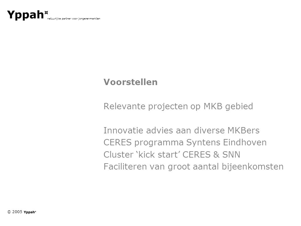 © 2005 natuurlijke partner voor jongerenmarkten Voorstellen Relevante projecten op MKB gebied Innovatie advies aan diverse MKBers CERES programma Syntens Eindhoven Cluster 'kick start' CERES & SNN Faciliteren van groot aantal bijeenkomsten