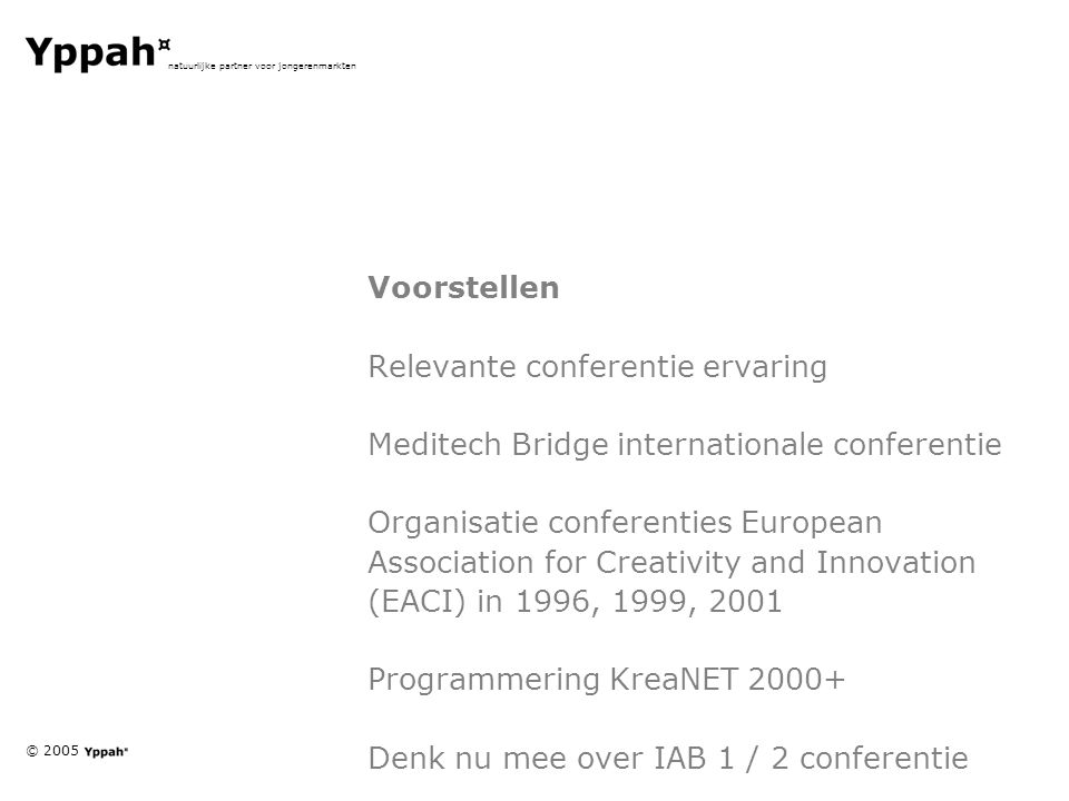© 2005 natuurlijke partner voor jongerenmarkten Voorstellen Relevante conferentie ervaring Meditech Bridge internationale conferentie Organisatie conferenties European Association for Creativity and Innovation (EACI) in 1996, 1999, 2001 Programmering KreaNET 2000+ Denk nu mee over IAB 1 / 2 conferentie