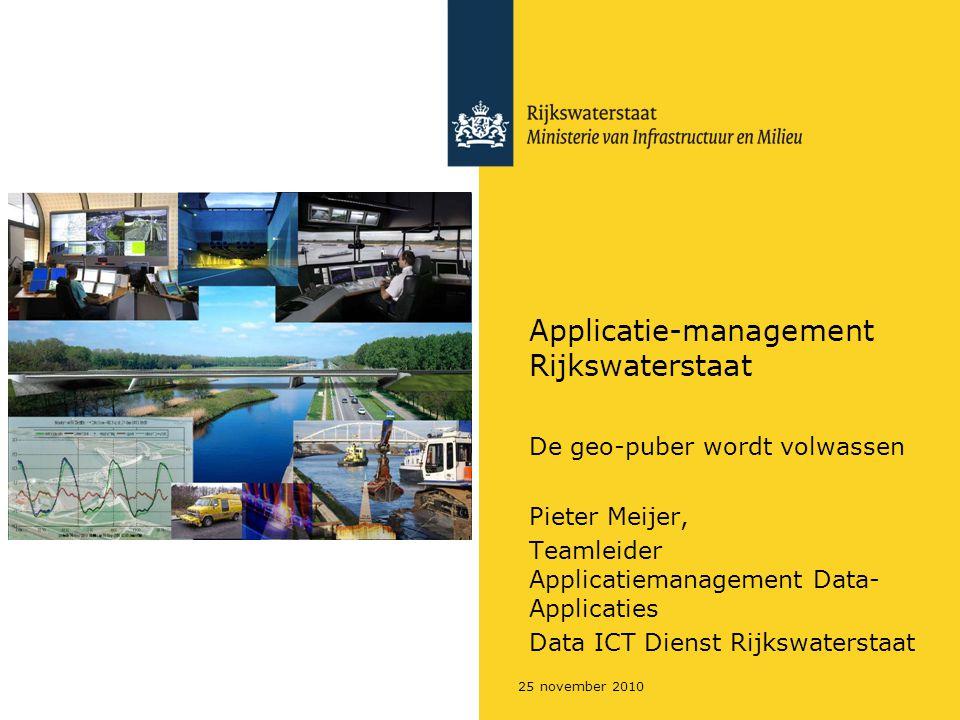 25 november 2010 Applicatie-management Rijkswaterstaat De geo-puber wordt volwassen Pieter Meijer, Teamleider Applicatiemanagement Data- Applicaties Data ICT Dienst Rijkswaterstaat