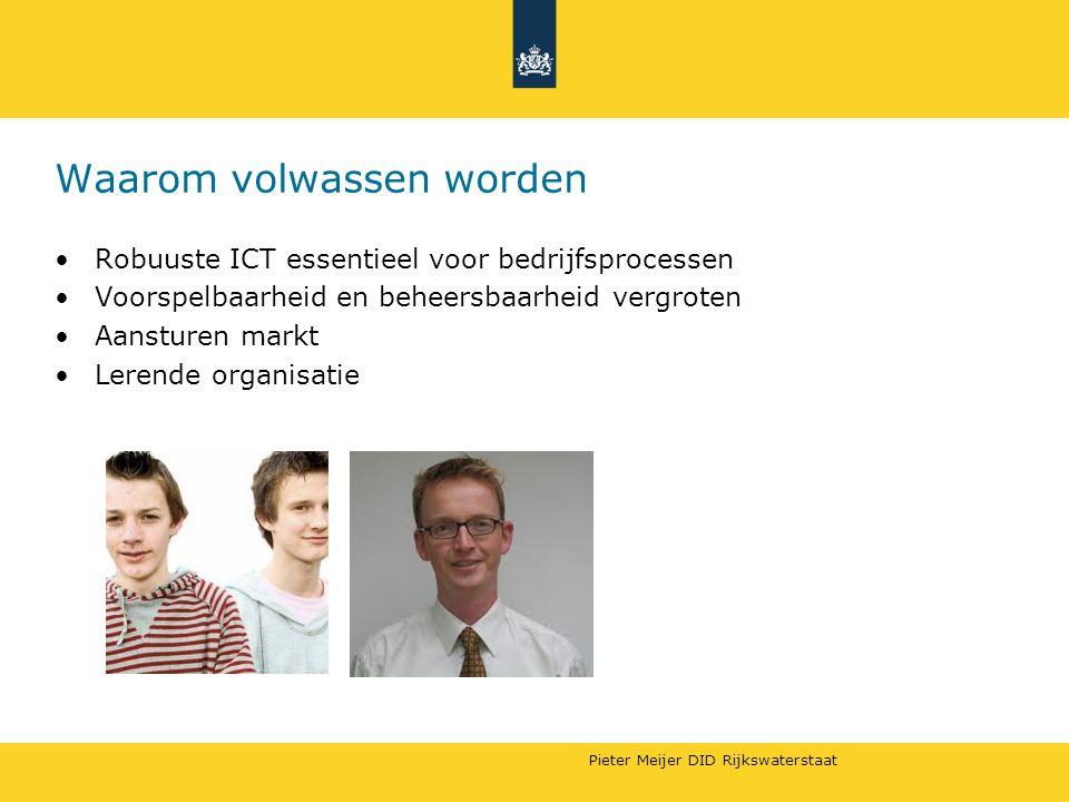 Pieter Meijer DID Rijkswaterstaat Waarom volwassen worden Robuuste ICT essentieel voor bedrijfsprocessen Voorspelbaarheid en beheersbaarheid vergroten Aansturen markt Lerende organisatie