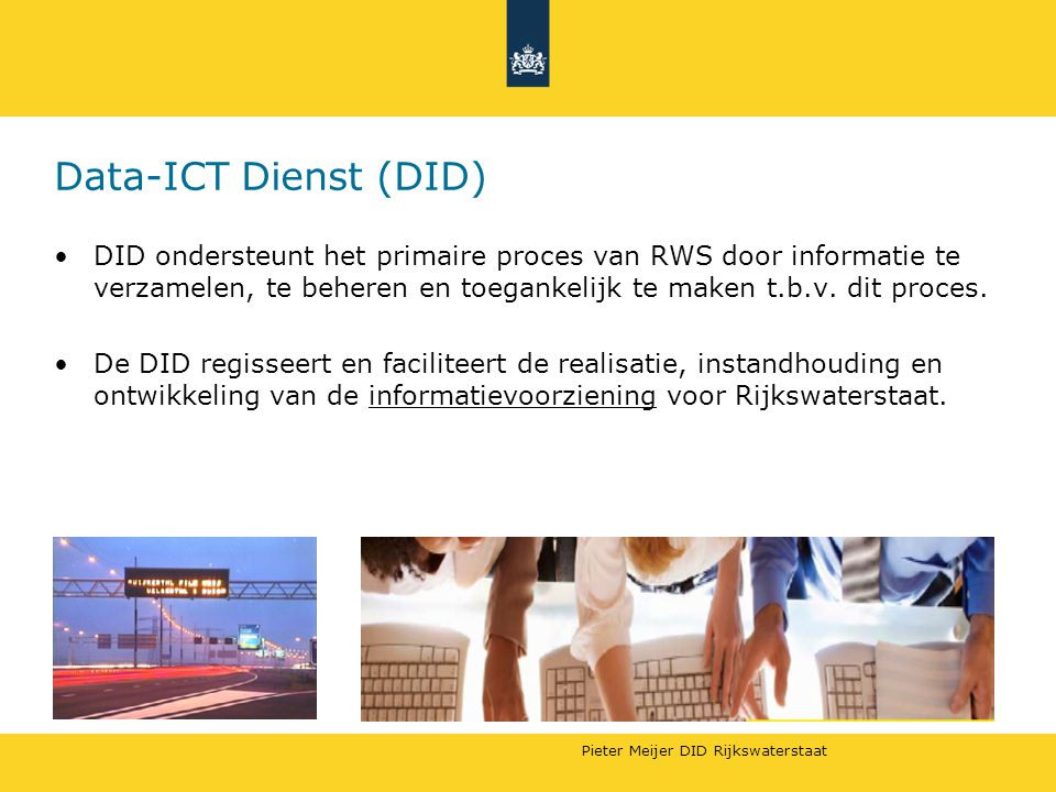 Pieter Meijer DID Rijkswaterstaat ICT beleid RWS Centraliseren ICT Scheiding vraag & aanbod Vernieuwing op basis BC, met als sturingsmodel na VOLAND implementatie in 2007: Besluiten door DT-RWS Wat vraag : –vraagbundeling door landelijke diensten DVS, Water, CD, Aanleg –vraagbundeling gaat over RD en LD processen Hoe –landelijke dienst DID/DICT –incl.