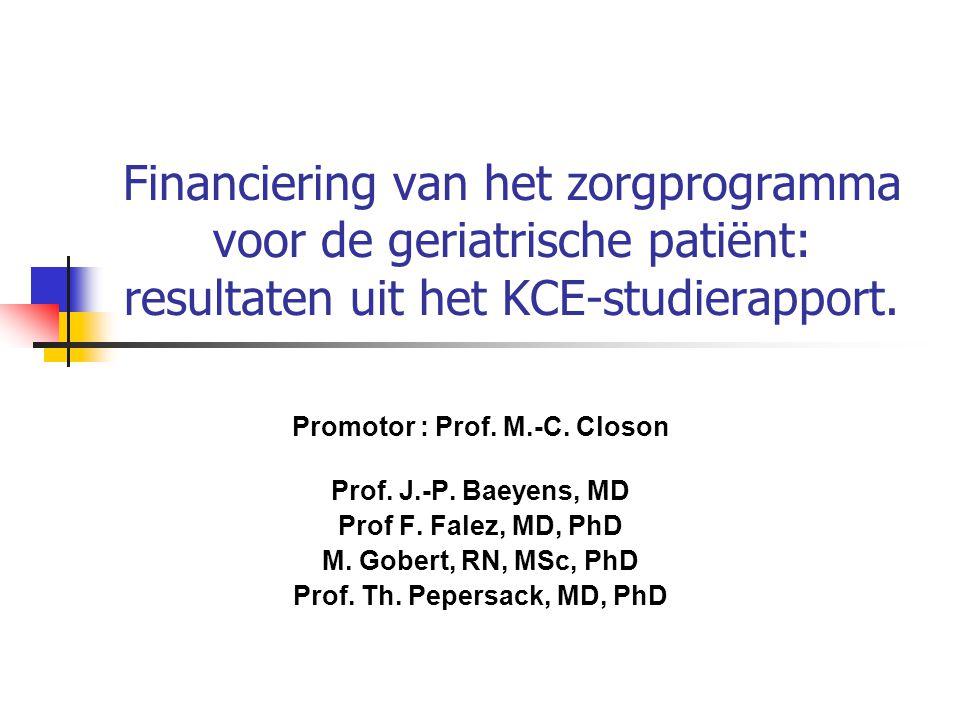 Financiering van het zorgprogramma voor de geriatrische patiënt: resultaten uit het KCE-studierapport. Promotor : Prof. M.-C. Closon Prof. J.-P. Baeye