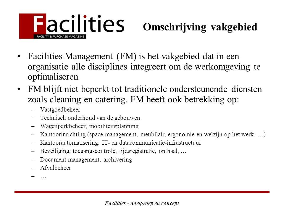 Facilities - doelgroep en concept Facilities Management (FM) is het vakgebied dat in een organisatie alle disciplines integreert om de werkomgeving te optimaliseren FM blijft niet beperkt tot traditionele ondersteunende diensten zoals cleaning en catering.