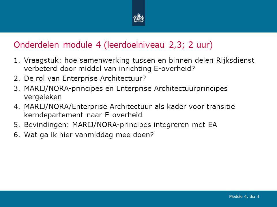 Module 4, dia 4 Onderdelen module 4 (leerdoelniveau 2,3; 2 uur) 1.Vraagstuk: hoe samenwerking tussen en binnen delen Rijksdienst verbeterd door middel van inrichting E-overheid.