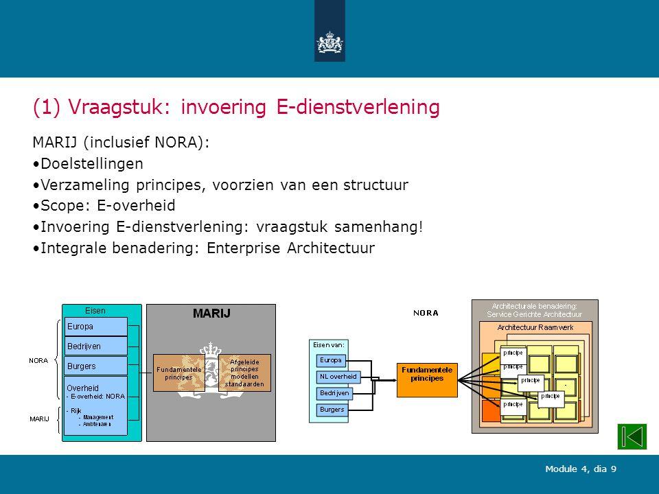 Module 4, dia 9 (1) Vraagstuk: invoering E-dienstverlening MARIJ (inclusief NORA): Doelstellingen Verzameling principes, voorzien van een structuur Scope: E-overheid Invoering E-dienstverlening: vraagstuk samenhang.