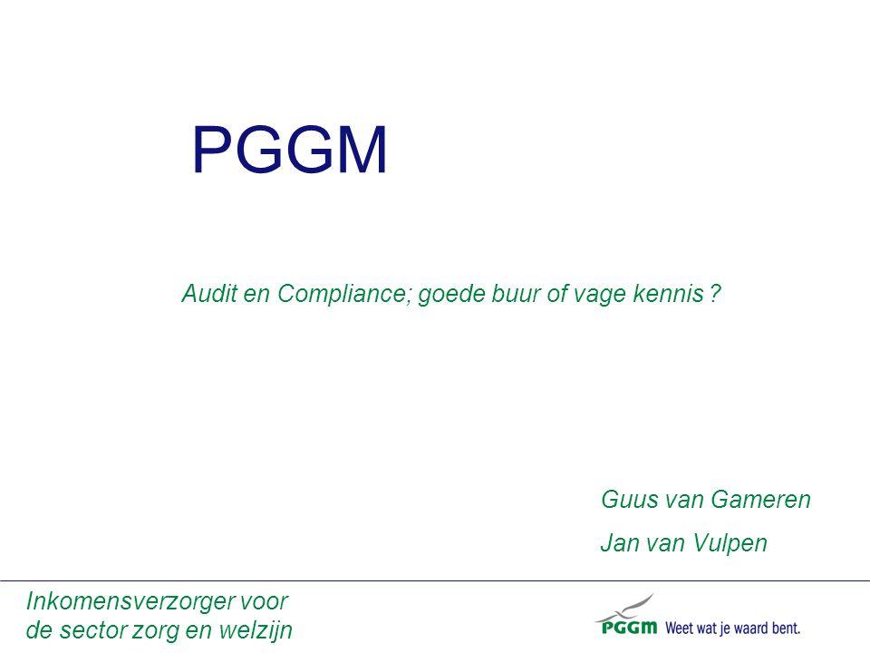 PGGM Inkomensverzorger voor de sector zorg en welzijn Audit en Compliance; goede buur of vage kennis ? Guus van Gameren Jan van Vulpen