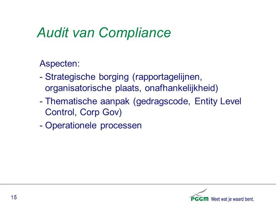 15 Audit van Compliance Aspecten: -Strategische borging (rapportagelijnen, organisatorische plaats, onafhankelijkheid) -Thematische aanpak (gedragscod