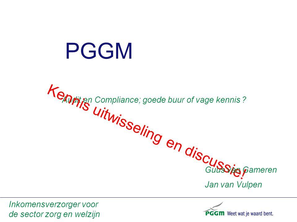 PGGM Inkomensverzorger voor de sector zorg en welzijn Audit en Compliance; goede buur of vage kennis ? Kennis uitwisseling en discussie! Guus van Game