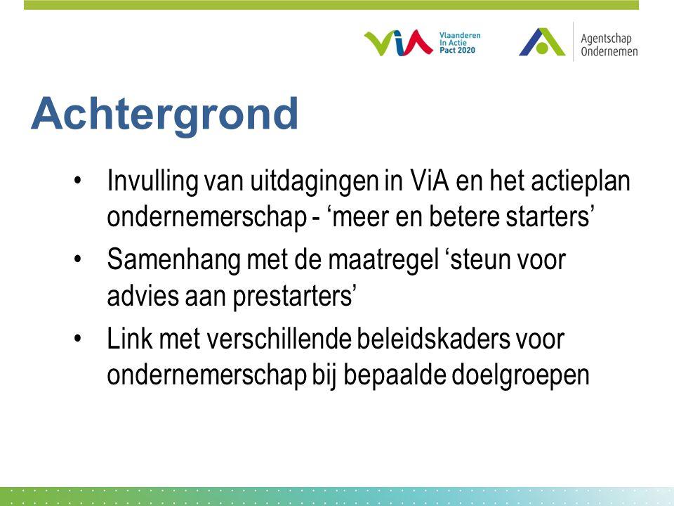 Achtergrond Invulling van uitdagingen in ViA en het actieplan ondernemerschap - 'meer en betere starters' Samenhang met de maatregel 'steun voor advies aan prestarters' Link met verschillende beleidskaders voor ondernemerschap bij bepaalde doelgroepen