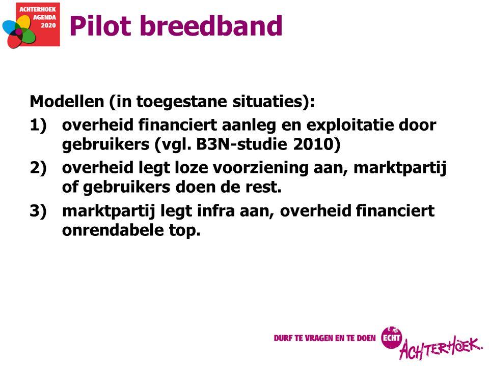 Pilot breedband Modellen (in toegestane situaties): 1)overheid financiert aanleg en exploitatie door gebruikers (vgl. B3N-studie 2010) 2)overheid legt