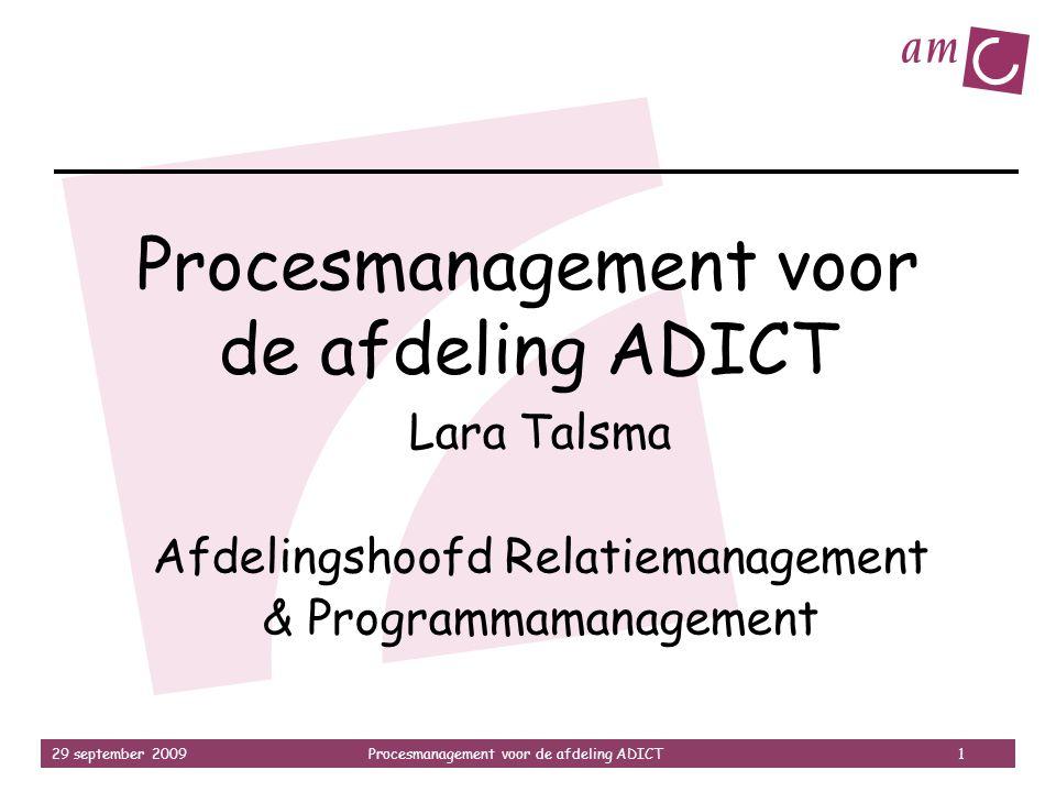 29 september 2009Procesmanagement voor de afdeling ADICT 1 Procesmanagement voor de afdeling ADICT Lara Talsma Afdelingshoofd Relatiemanagement & Prog