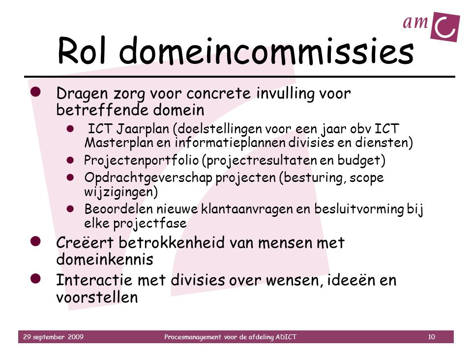 29 september 2009Procesmanagement voor de afdeling ADICT 10 Rol domeincommissies ● Dragen zorg voor concrete invulling voor betreffende domein ● ICT J