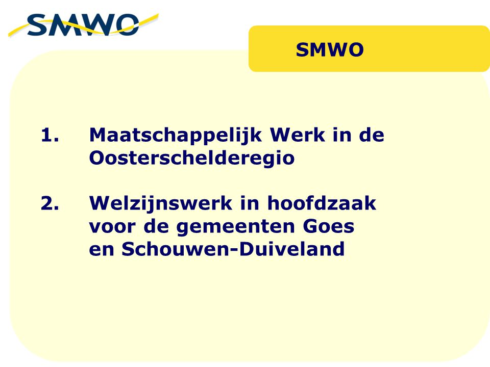 1. Maatschappelijk Werk in de Oosterschelderegio 2.Welzijnswerk in hoofdzaak voor de gemeenten Goes en Schouwen-Duiveland SMWO