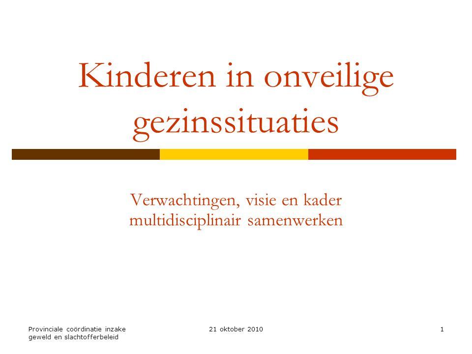 Provinciale coördinatie inzake geweld en slachtofferbeleid 21 oktober 20101 Kinderen in onveilige gezinssituaties Verwachtingen, visie en kader multidisciplinair samenwerken