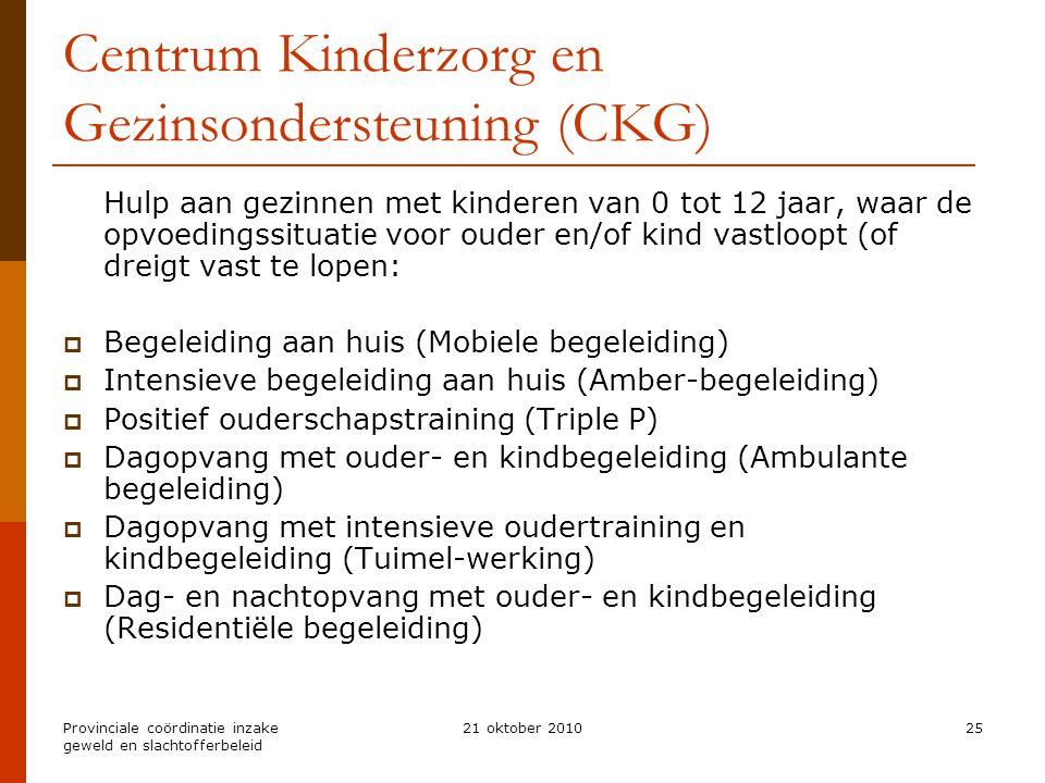 Provinciale coördinatie inzake geweld en slachtofferbeleid 21 oktober 201025 Centrum Kinderzorg en Gezinsondersteuning (CKG) Hulp aan gezinnen met kin