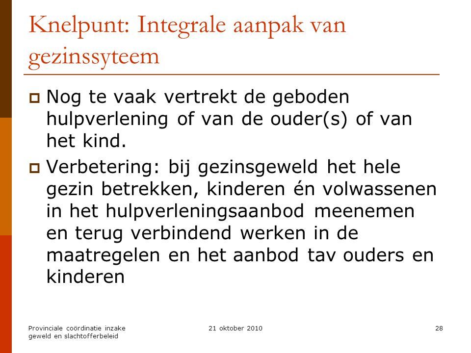 Provinciale coördinatie inzake geweld en slachtofferbeleid 21 oktober 201028 Knelpunt: Integrale aanpak van gezinssyteem  Nog te vaak vertrekt de geboden hulpverlening of van de ouder(s) of van het kind.
