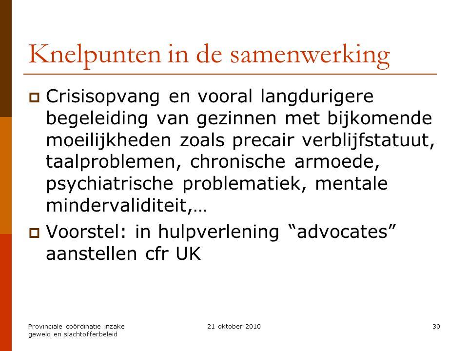 Provinciale coördinatie inzake geweld en slachtofferbeleid 21 oktober 201030 Knelpunten in de samenwerking  Crisisopvang en vooral langdurigere begel