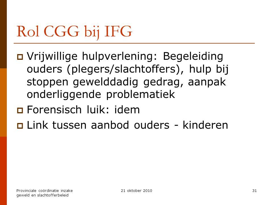Provinciale coördinatie inzake geweld en slachtofferbeleid 21 oktober 201031 Rol CGG bij IFG  Vrijwillige hulpverlening: Begeleiding ouders (plegers/