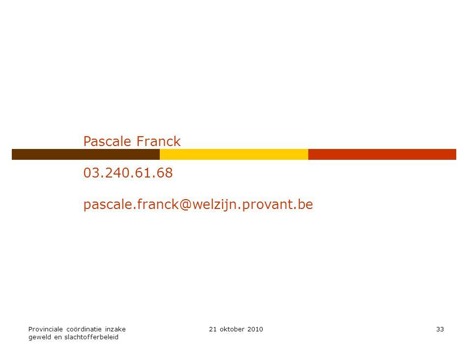 Provinciale coördinatie inzake geweld en slachtofferbeleid 21 oktober 201033 Pascale Franck 03.240.61.68 pascale.franck@welzijn.provant.be
