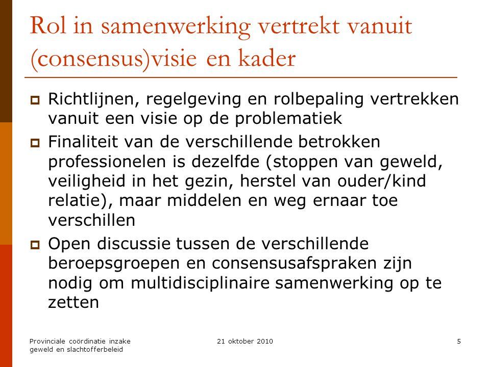 Provinciale coördinatie inzake geweld en slachtofferbeleid 21 oktober 20105 Rol in samenwerking vertrekt vanuit (consensus)visie en kader  Richtlijne